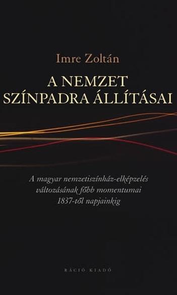Imre Zoltán, A nemzet színpadra állításai: a magyar nemzetiszínház-elképzelés változásának főbb momentumai 1837-től napjainkig