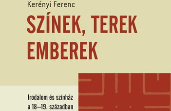 Szilágyi Márton és Scheibner Tamás (szerk.), Kerényi Ferenc: Színek, terek, emberek: irodalom és színház a 18-19. században